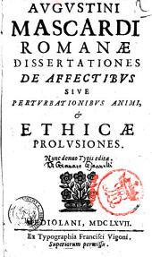 Augustini Mascardi Romanae dissertationes de affectibus siue Perturbationibus animi, & Ethicae prolusiones. Nunc denuo typis editae
