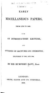 Early Miscellaneous Papers, from 1799-1805: With an Introductory Lecture and Outlines of Lectures on Chemistry Delivered in 1802, and 1804 ...