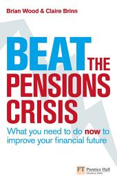 Beat the Pensions Crisis: What You Need to do now to Improve Your Financial Future