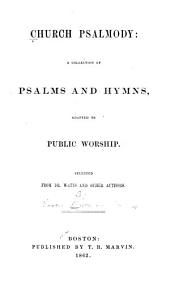 Church Psalmody: A Collection of Psalms and Hymns, Adapted to Public Worship ; Selected from Dr. Watts, and Other Authors