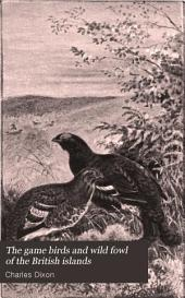 The Game Birds and Wild Fowl of the British Islands: Being a Handbook for the Naturalist and Sportsman