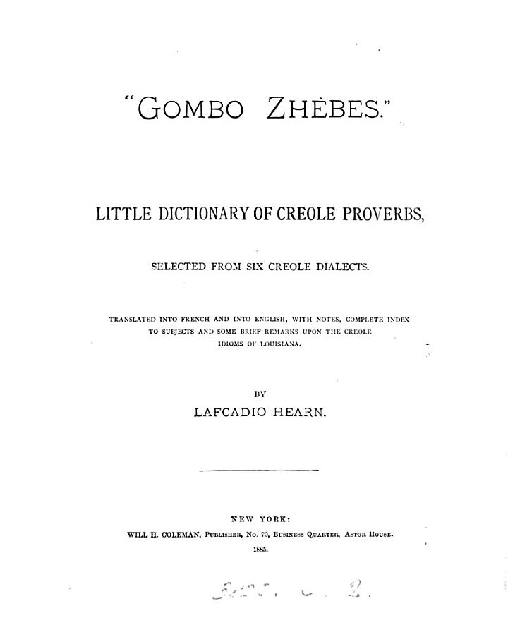 'Gombo Zhèbes', little dictionary of Creole proverbs, selected from six Creole dialects, tr. into Fr. and into Engl., with notes, by L. Hearn