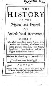 The History of the Original and Progress of Ecclesiastical Revenues:: Wherein is Handled According to the Laws, Both Ancient and Modern, Whatsoever Concerns Matters Beneficial, the Regale, Investitures, Nominations, and Other Rights Attributed to Princes