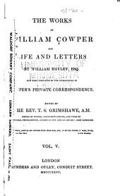 The Life and Works of William Cowper: His life and letters by William Hayley. Now first completed by the introduction of Cowper's private correspondence