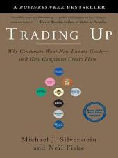 Trading Up: Why Consumers Want New Luxury Goods--and How Companies Create Them