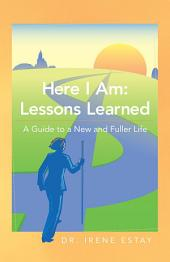 Here I Am: Lessons Learned.: A Guide to a New and Fuller Life