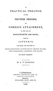 A practical treatise on the trustee process, or, foreign attachment: of the laws of Massachusetts and Maine
