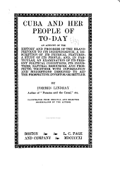 Cuba and Her People of To-day: An Account of the History and Progress of the Island Previous to Its Independence; a Description of Its Physical Features; a Study of Its People; And, in Particular, an Examination of Its Present Political Conditions, Its Industries, Natural Resources, and Prospects; Together with Information and Suggestions Designed to Aid the Prospective Investor Or Settler