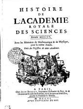 HISTOIRE DE L'ACADÉMIE ROYALE DES SCIENCES. Année M. DCCV. Avec les Memoires de Mathematique & de Physique, pour la même Année. Tiréz des Registres de cette Academie