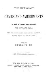 The Dictionary of Games and Amusements: A Book of Sports and Pastimes for Boys and Girls with Full Directions for Their Rational Enjoyment in the House of Out-of-doors