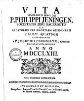 Vita Venerabilis Servi Dei P. Philippi Jeningen, Societatis Jesu Sacerdotis, Et Apostolici Per Rhoetiam Missionarii: Libris Quatuor Comprehensa