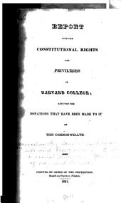 Report Upon the Constitutional Rights and Privileges of Harvard College: And Upon the Donations that Have Been Made to it by this Commonwealth