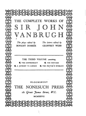 The Complete Works of Sir John Vanbrugh: The confederacy. The mistake. A journey to London. The provok'd husband