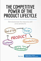 The Competitive Power of the Product Lifecycle: Revolutionise the way you sell your products