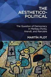 The Aesthetico-Political: The Question of Democracy in Merleau-Ponty, Arendt, and Rancià ̈re