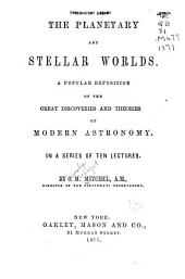 The Planetary and Stellar Worlds: A Popular Exposition of the Great Discoveries and Theories of Modern Astronomy. In a Series of Ten Lectures