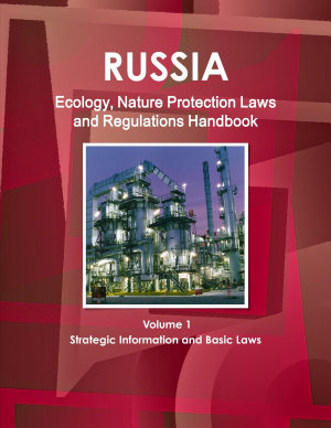 Russia Ecology  Nature Protection Laws and Regulations Handbook Volume 1 Strategic Information and Basic Laws PDF