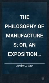 The Philosophy of Manufactures; Or, An Exposition of the Scientific, Moral, and Commercial Economy of the Factory System of Great Britain