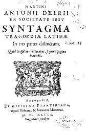Martini Antonii Delrii ex Societate Iesu Syntagma tragoediae latinae: in tres partes distinctum : [parte prima-tertia]