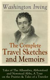 The Complete Travel Sketches and Memoirs of Washington Irving: Tales of The Alhambra, Abbotsford and Newstead Abby, A Tour on the Prairies & Tales of a Traveler: Autobiographical Writings, Travel Reports, Essays and Notes of the Prolific American Writer, Biographer and Historian, Author of The Legend of Sleepy Hollow, Rip Van Winkle and Old Christmas