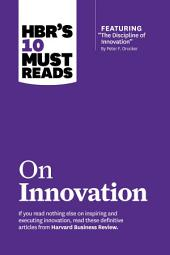 "HBR's 10 Must Reads on Innovation (with featured article ""The Discipline of Innovation,"" by Peter F. Drucker)"
