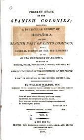 Present state of the Spanish colonies: including a particular report of Hispañola, or the Spanish part of Santo Domingo; with a general survey of the settlements on the south continent of America, as relates to history, trade, population, customs, manners, &c., with a concise statement of the sentiments of the people on their relative situation to the mother country, &c, Volume 1