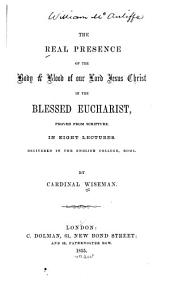 The Real Presence of the Body and Blood of Our Lord Jesus Christ in the Blessed Eucharist: Proved from Scripture : in Eight Lectures Delivered in the English College, Rome