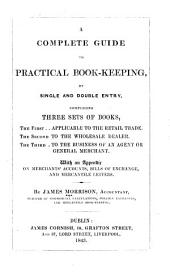 A Complete Guide to Practical Bookkeeping, by Single and Double Entry, Comprising Three Sets of Books ...: With an Appendix on Merchants' Accounts, Bills of Exchange, and Mercantile Letters ...