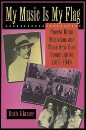 My Music Is My Flag: Puerto Rican Musicians and Their New York Communities, 1917-1940