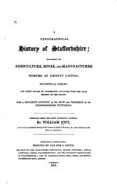 A Topographical History of Staffordshire: Including Its Agriculture, Mines and Manufactures. Memoirs of Eminent Natives; Statistical Tables; and Every Species of Information Connected with the Local History of the County. With a Succinct Account of the Rise and Progress of the Staffordshire Potteries