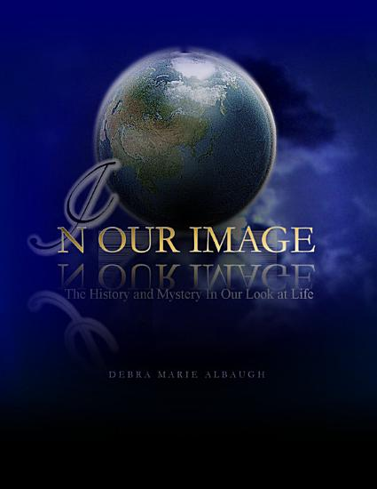 In Our Image  The History and Mystery In Our Look at Life PDF