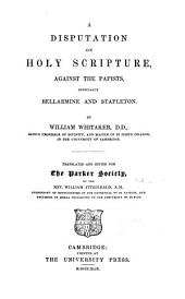 A Disputation on Holy Scripture: Against the Papists, Especially Bellarmine and Stapleton, Volume 45