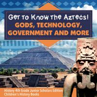 Get to Know the Aztecs    Gods  Technology  Government and More   History 4th Grade Junior Scholars Edition   Children s History Books PDF