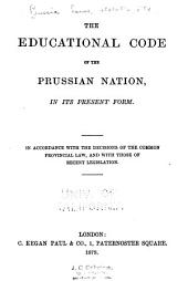 The Educational Code of the Prussia Nation, in Its Present Form. In Accordance with the Decisions of the Common Provincial Law, and with Those Ofrecent Legislation
