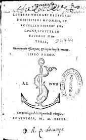Lettere volgari di diuersi nobilissimi huomini, et eccellentissimi ingegni, scritte in diuerse materie: libro primo