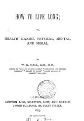How to Live Long: Or, Health Maxims, Physical, Mental, and Moral