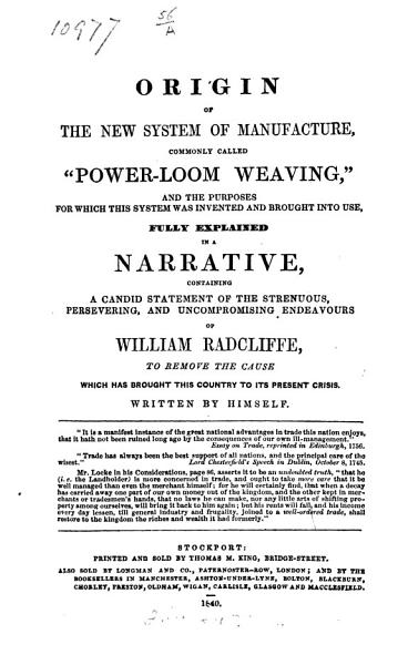 "Origin of the New System of Manufacture, Commonly Called ""Power-Loom Weaving."" ... Explained in a Narrative, Containing W. Radcliffe's Struggles ... to Remove the Cause which Has Brought this Country to Its Present Crisis. Written by Himself"
