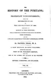 The History of the Puritans, Or Protestant Nonconformists: From the Reformation in 1517, to the Revolution in 1688; Comprising an Account of Their Principles; Their Attempts for a Farther Reformation in the Church; Their Sufferings, and the Lives and Characters of Their Most Considerable Divines, Volume 3