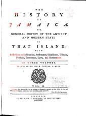 The History of Jamaica: Or, General Survey of the Antient and Modern State of the Island: with Reflections on Its Situation Settlements, Inhabitants, Climate, Products, Commerce, Laws, and Government ...