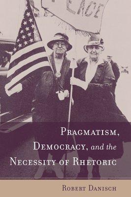 Pragmatism  Democracy  and the Necessity of Rhetoric PDF
