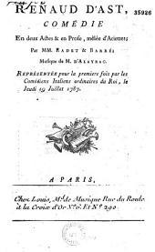 Renaud d'Ast. Comédie en deux actes et en prose, mêlée d'ariettes, par MM. Radet et Barré. Musique de M. d'Alayrac. Représentée pour la première fois par les Comédiens italiens ordinaires du Roi, le... 19 juillet 1787