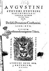 Augustini Steuchi Eugubini bibliothecarii Contra Laurentium Vallam, De falsa donatione Constantini. Libri duo. Eiusdem De restituenda nauigatione Tiberis