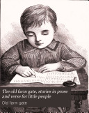The old farm gate, stories in prose and verse for little people