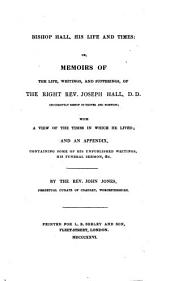 Bishop Hall, His Life and Times, Or, Memoirs of the Life, Writings, and Sufferings, of the Right Rev. Joseph Hall, D.D. Successively Bishop of Exeter and Norwich: With a View of the Times in which He Lived, and an Appendix Containing Some of His Unpublished Writings, His Funeral Sermon, &c