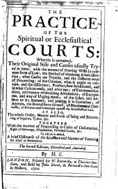 The Practice of the Spiritual Or Ecclesiastical Courts: Wherein is Contained, Their Original Stile and Causes Usually Tryed in Them ... The Second Edition, Corrected and Amended. By H.C. [The Dedication Signed by Henry Consett]