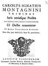 Carolus Ignatius Montagnini Tridinas juris utriusque prolita ac Regii Collegii convictor ut doctor renuntietur in Regio Taurinorum Athenæo sexto idus Junii 1752. hora 6. pomeridiana