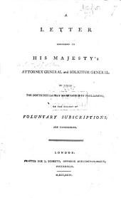 A Letter addressed to his Majesty's Attorney General [Sir John Scott, afterwards Lord Eldon], and Solicitor General [J. F. Mitford], in which the doctrines lately maintained in Parliament on the subject of voluntary subscriptions are considered