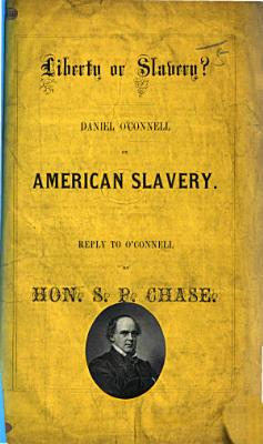 Liberty or Slavery  Daniel O Connell on American Slavery  Reply to O Connell by     S  P  Chase