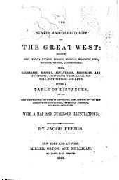 The states and territories of the great West: including Ohio, Indiana, Illinois, Missouri, Michigan, Wisconsin, Iowa, Minesota [sic], Kansas and Nebraska ; their geography, history, resources ... comprising their local history, institutions, and laws ; giving a table of distances, and the most direct routes ... also, pointing out the best districts for agricultural, commercial, lumbering, and mining operations