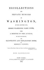 Recollections and private memoirs of Washington by his adopted son George Washington with a memoir of the author by his daughter; and illustrative and explanatory notes by Benson J. Loosing: With illustrations
